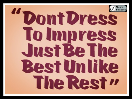 4787578. 0-17747-dont-dress-to-impress-just-be-the-best-unlike-the-rest464.jpg